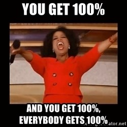 Oprah_ - You get 100% and you get 100%,              everybody gets 100%