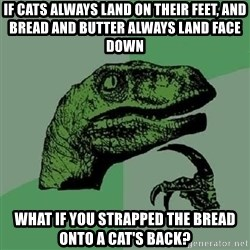 Philosoraptor - If cats always land on their feet, and bread and butter always land face down what if you strapped the bread onto a cat's back?