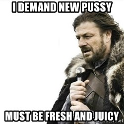 Prepare yourself - I demand new pussy Must be fresh and juicy