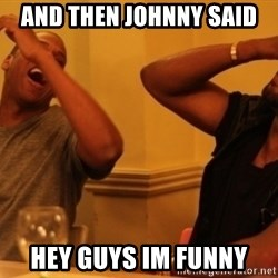 Kanye and Jay - and then johnny said hey guys im funny