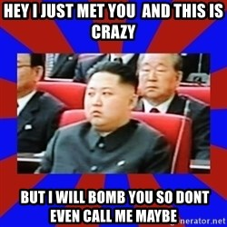 kim jong un - hey i just met you  and this is crazy  but i will bomb you so dont even call me maybe