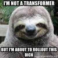 Sexual Sloth - I'm not a transformer But I'm about to rollout this diCk