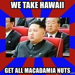 kim jong un - we take hawaii get all macadamia nuts