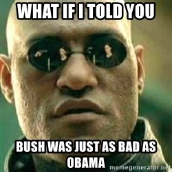 What If I Told You - What if i told you bush was just as bad as obama