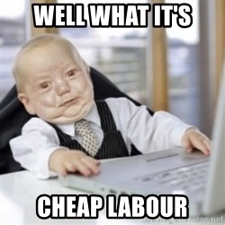 Working Babby - WELL WHAT IT'S CHEAP LABOUR