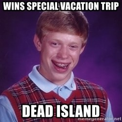 Bad Luck Brian - Wins special vacation trip dead island