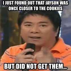 willie revillame you dont do that to me - I JUST FOUND OUT THAT JAYSON WAS ONCE CLOSER TO THE COOKIES BUT DID NOT GET THEM...