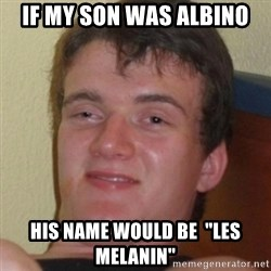 """Stoner Guy - If my son was albino His name would be  """"Les Melanin"""""""