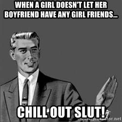 Chill out slut - When a girl doesn't let her boyfriend have any girl friends... chill out slut!