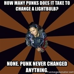 Hypocritcal Crust Punk  - How many punks does it take to change a lightbulb? None. Punk never changed anything.