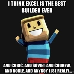Happy Tourist - I think excel is the best builder ever and cubic, and soviet, and codrew, and noble, and anyboy else really
