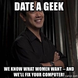 Most Interesting Geek In The World - Date a geek We know what women want -- and we'll fix your computer!