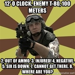 Arma 2 soldier - 12' o clock, Enemy t-80, 100 Meters 2, out of ammo. 3, Injured! 4, negative. 5, six is down. 7, cannot get there. 8, Where are you?