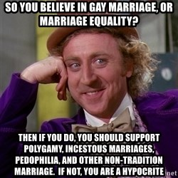 Willy Wonka - So you believe in gay marriage, or marriage equality? Then if you do, you should support polygamy, incestous marriages, pedophilia, and other non-tradition marriage.  if not, you are a hypocrite