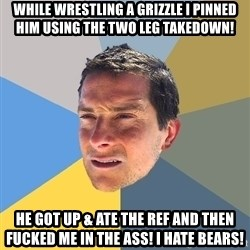 Bear Grylls - while wrestling a grizzle i pinned him using the two leg takedown! he got up & ate the ref and then fucked me in the ass! I hate bears!