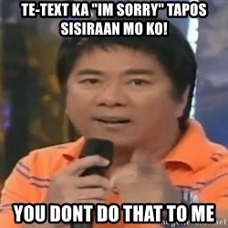 "willie revillame you dont do that to me - te-text ka ""im sorry"" tapos sisiraan mo ko! you dont do that to me"