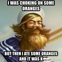 """Gangplank """"but then i ate some oranges and it was k"""" - I was choking on some oranges But then I ate some oranges and it was k"""