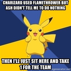 Pokemon Logic  - Charizard useD flamethrower but ash didn't tell me to do nothing Then i'll just Sit here and take 1 for the tEam
