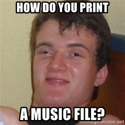 Stoner Stanley - how do you print a music file?