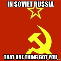 In Soviet Russia - in soviet russia that one thing got you