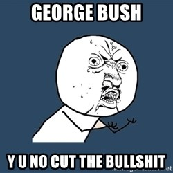 Y U No - George bush Y U No cut the bullshit
