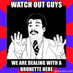 Watch Out Guys - WATCH OUT GUYS WE ARE DEALING WITH A BRUNETTE HERE