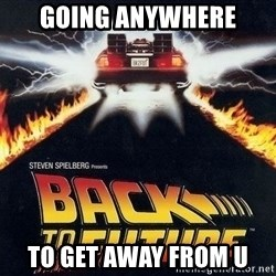 Back to the future - Going anywhere to get away from u