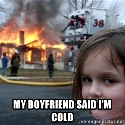 Disaster Girl -  My Boyfriend said i'm cold