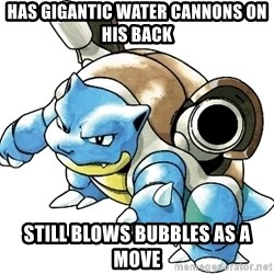 Blastoise - Has gigantic water cannons on his back still blows bubbles as a move