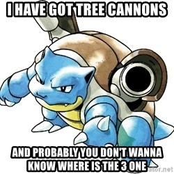 Blastoise - i have got tree cannons and probably you don't wanna know where is the 3 one