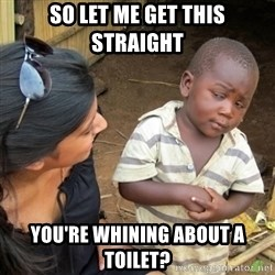 Skeptical 3rd World Kid - so let me get this straight you're whining about a toilet?