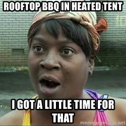 sweet brown surprised - ROOFTOP BBQ in heated tent i got a little time for that