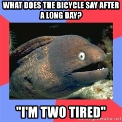 """Bad Joke Eels - What does the bicycle say after a long day? """"i'm two tired"""""""