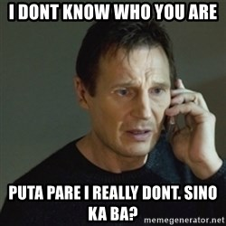 taken meme - I DONT KNOW WHO YOU ARE puta pare i really dont. Sino ka ba?