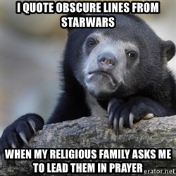 Confession Bear - I quote obscure lines from starwars when my religious family asks me to lead them in prayer