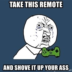 Y U No - take this remote and shove it up your ass