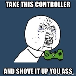 Y U No - take this controller and shove it up you ass