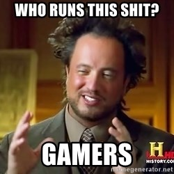 Ancient Aliens - who runs this shit? gamers