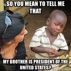 Skeptical 3rd World Kid - So you mean to tell me that my brother is president of the united states?
