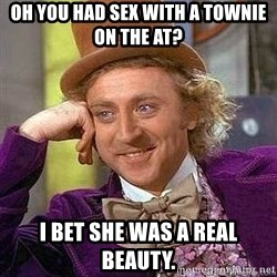 Willy Wonka - oh you had sex with a townie on the AT? I bet she was a real beauty.