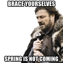 Winter is Coming - brace yourselves spring is not coming