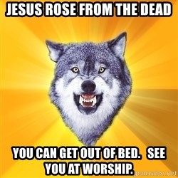 Courage Wolf - jesus rose from the dead you can get out of bed.   see you at worship.