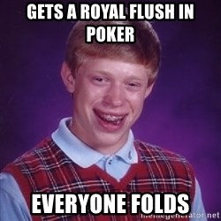 Bad Luck Brian - Gets a royal flush in poker everyone folds