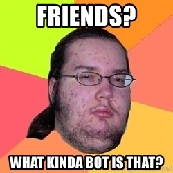 gordo granudo - friends? what kinda bot is that?