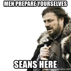 Prepare yourself - men prepare yourselves seans here