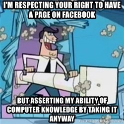 Timmy's Dad Battering Ram - I'm respecting your right to have a page on facebook but asserting my ability of computer knowledge by taking it anyway