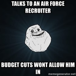 Forever Alone - Talks to an air force recruiter budget cuts wont allow him in