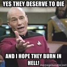 Captain Picard - Yes they deserve to die and I hope they burn in hell!