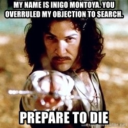 My name is Inigo Montoya  - MY name is inigo montoya. you overruled my objection to search. prepare to die