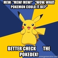 "Pokemon Logic  - Mew: ""Mew! Mew!""   ""WOW, WHAT POKEMON COULD IT BE?"" BETTER CHECK        THE POKEDEX!"